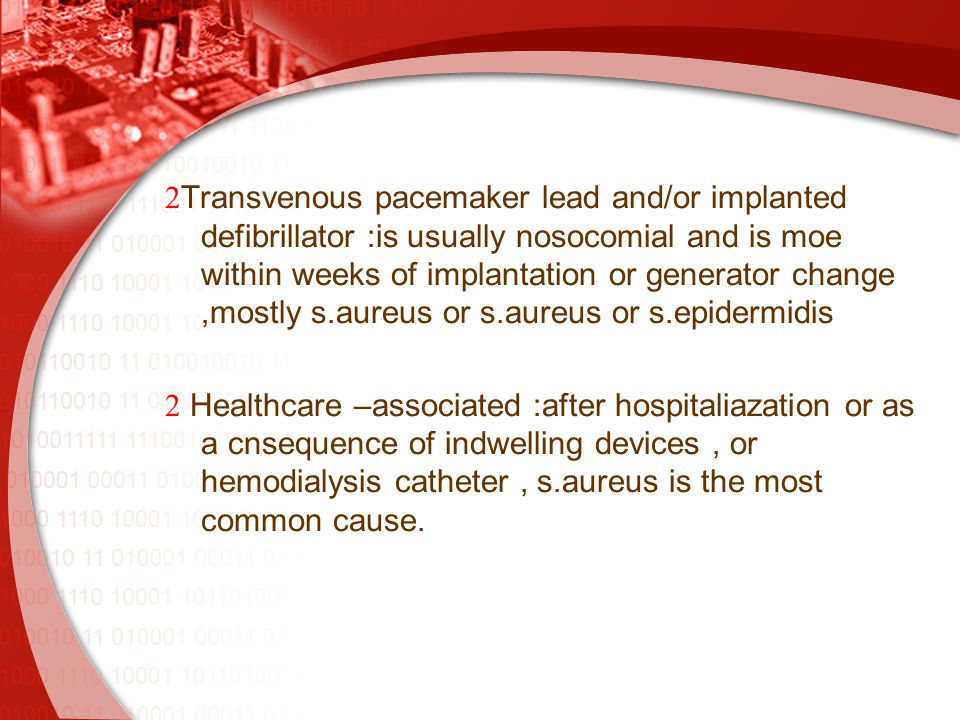  Transvenous pacemaker lead and/or implanted defibrillator :is usually nosocomial and is moe within weeks of implantation or generator change,mostly s.aureus or s.aureus or s.epidermidis  Healthcare –associated :after hospitaliazation or as a cnsequence of indwelling devices, or hemodialysis catheter, s.aureus is the most common cause.