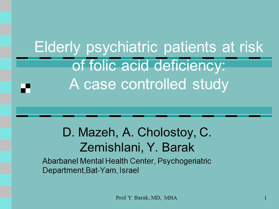Prof Y Barak, MD, MHA1 Elderly psychiatric patients at risk of folic acid deficiency: A case controlled study D.