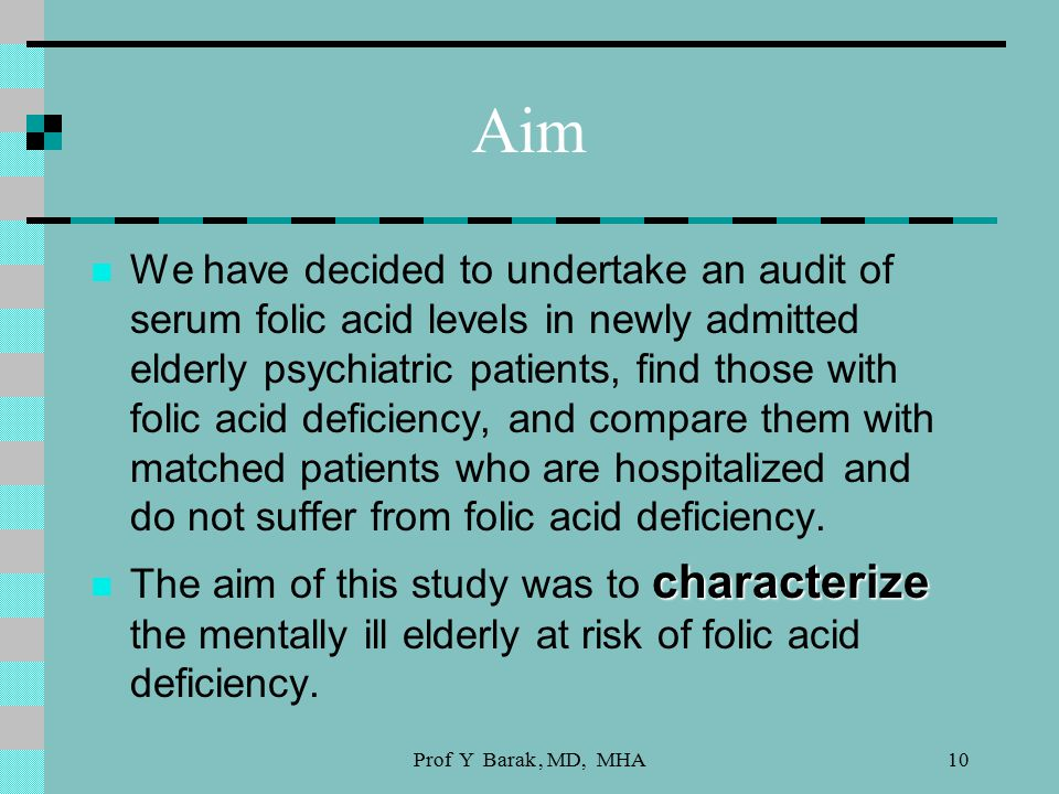 10 Aim We have decided to undertake an audit of serum folic acid levels in newly admitted elderly psychiatric patients, find those with folic acid deficiency, and compare them with matched patients who are hospitalized and do not suffer from folic acid deficiency.