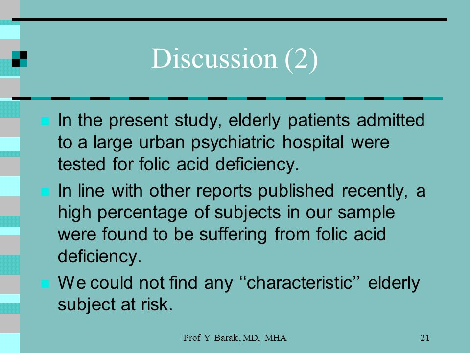 Prof Y Barak, MD, MHA21 Discussion (2) In the present study, elderly patients admitted to a large urban psychiatric hospital were tested for folic acid deficiency.