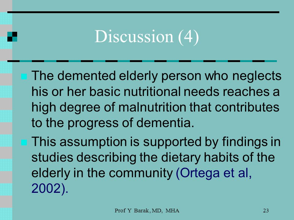 Prof Y Barak, MD, MHA23 Discussion (4) The demented elderly person who neglects his or her basic nutritional needs reaches a high degree of malnutrition that contributes to the progress of dementia.