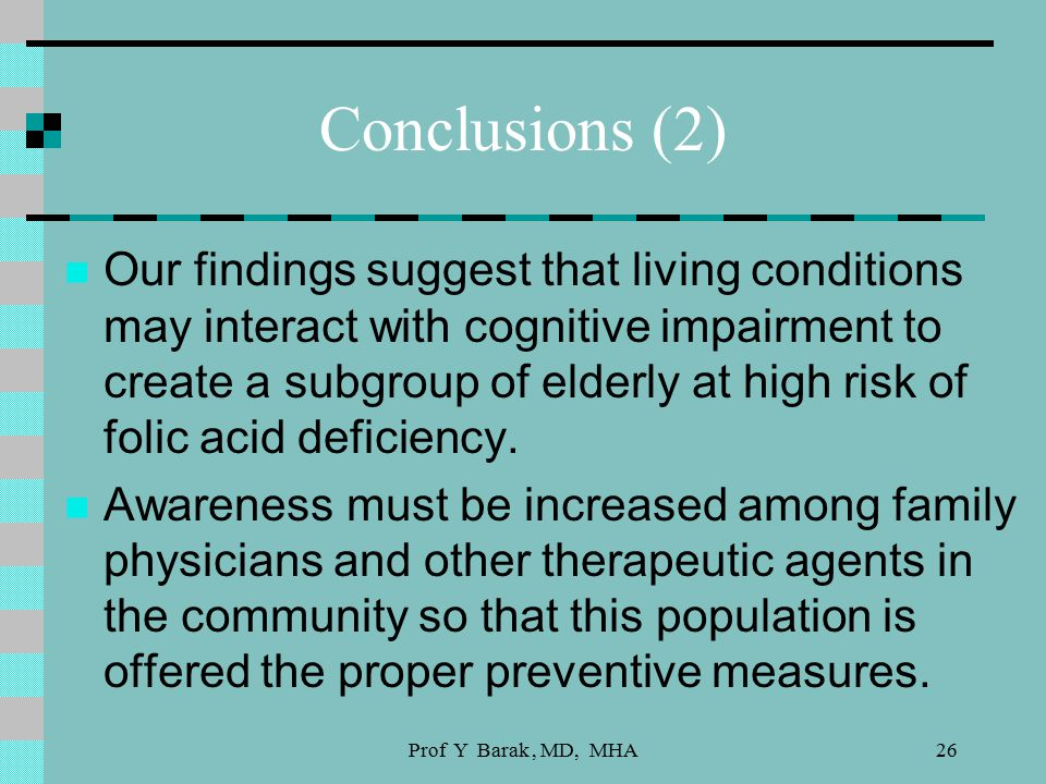 Prof Y Barak, MD, MHA26 Conclusions (2) Our findings suggest that living conditions may interact with cognitive impairment to create a subgroup of elderly at high risk of folic acid deficiency.