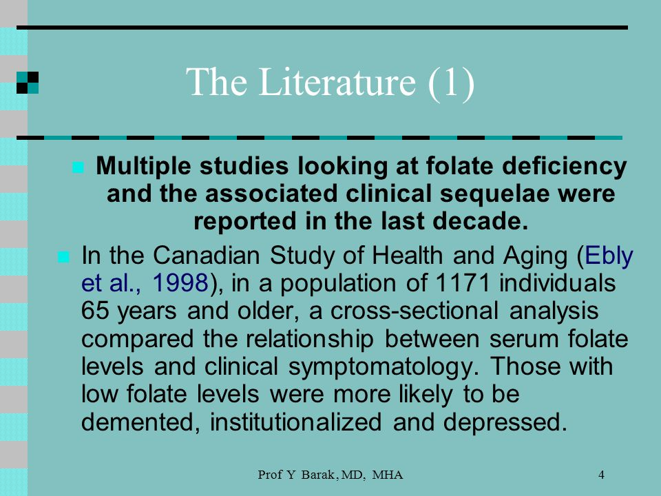 Prof Y Barak, MD, MHA4 The Literature (1) Multiple studies looking at folate deficiency and the associated clinical sequelae were reported in the last decade.
