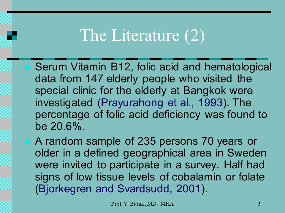 Prof Y Barak, MD, MHA5 The Literature (2) Serum Vitamin B12, folic acid and hematological data from 147 elderly people who visited the special clinic for the elderly at Bangkok were investigated (Prayurahong et al., 1993).