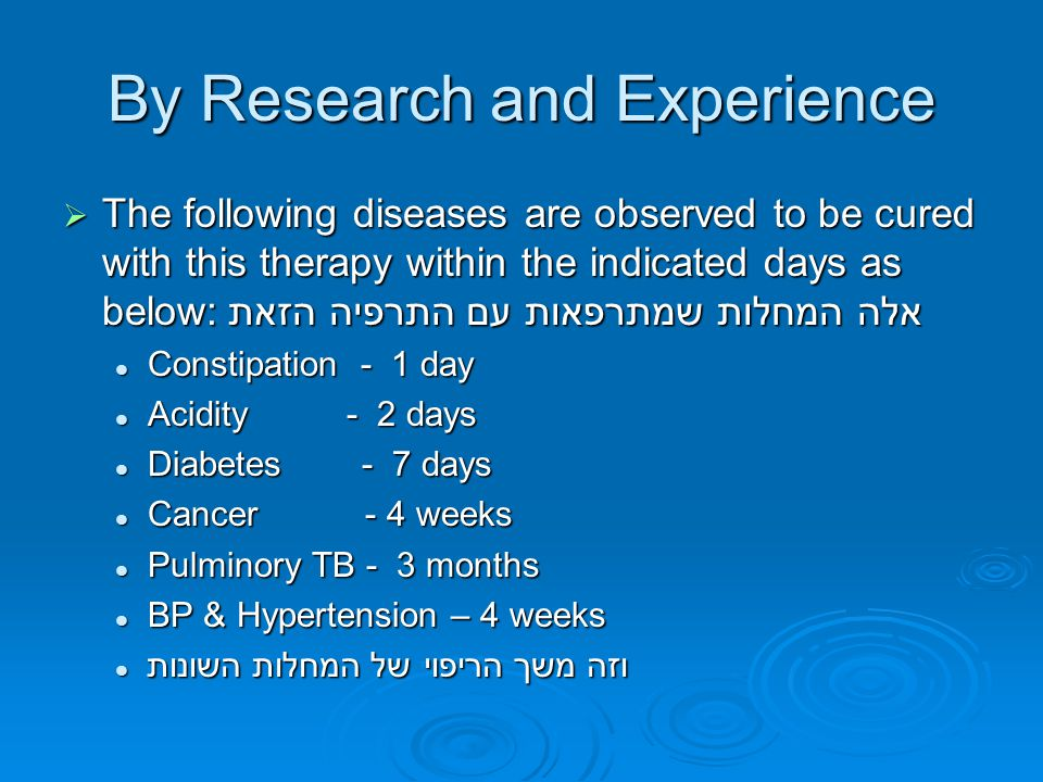 By Research and Experience  The following diseases are observed to be cured with this therapy within the indicated days as below:אלה המחלות שמתרפאות עם התרפיה הזאת Constipation - 1 day Constipation - 1 day Acidity - 2 days Acidity - 2 days Diabetes - 7 days Diabetes - 7 days Cancer - 4 weeks Cancer - 4 weeks Pulminory TB - 3 months Pulminory TB - 3 months BP & Hypertension – 4 weeks BP & Hypertension – 4 weeks וזה משך הריפוי של המחלות השונות וזה משך הריפוי של המחלות השונות