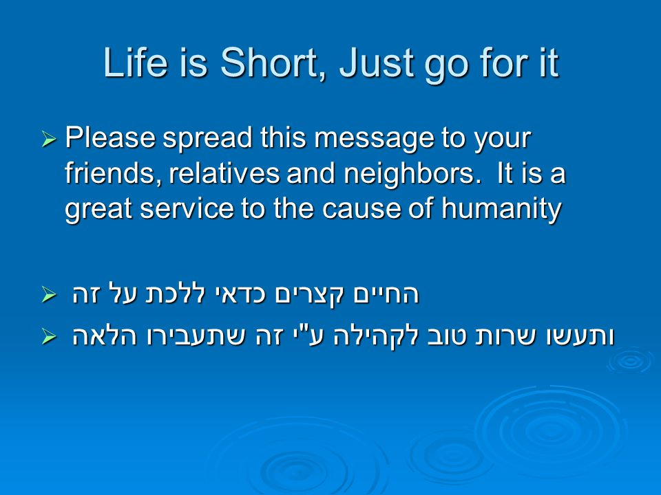 Life is Short, Just go for it  Please spread this message to your friends, relatives and neighbors.
