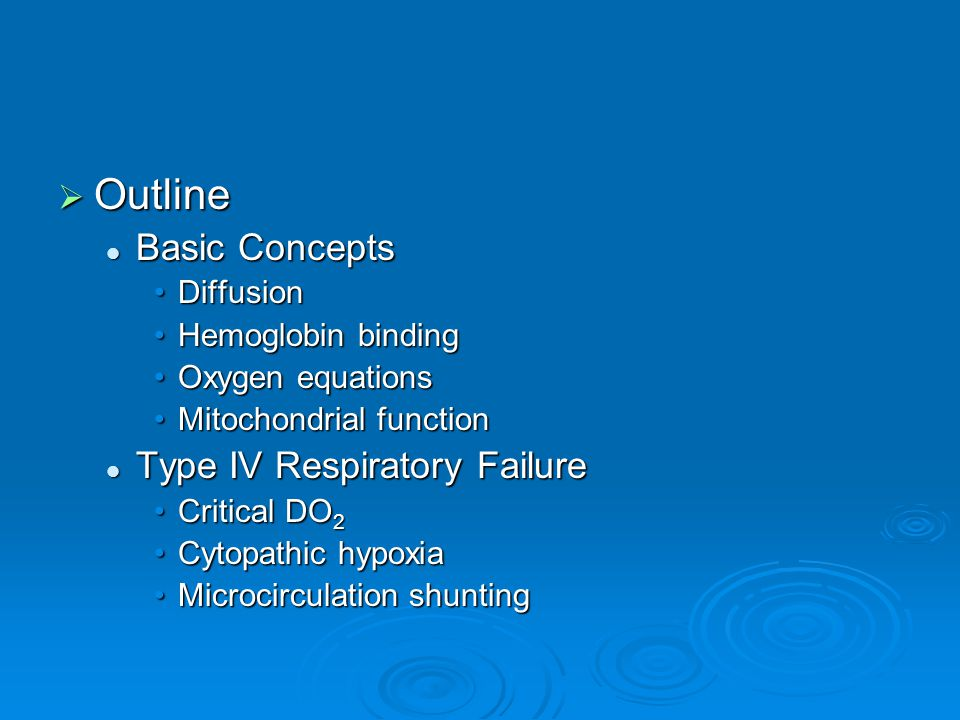  Outline Basic Concepts Basic Concepts DiffusionDiffusion Hemoglobin bindingHemoglobin binding Oxygen equationsOxygen equations Mitochondrial functionMitochondrial function Type IV Respiratory Failure Type IV Respiratory Failure Critical DO 2Critical DO 2 Cytopathic hypoxiaCytopathic hypoxia Microcirculation shuntingMicrocirculation shunting