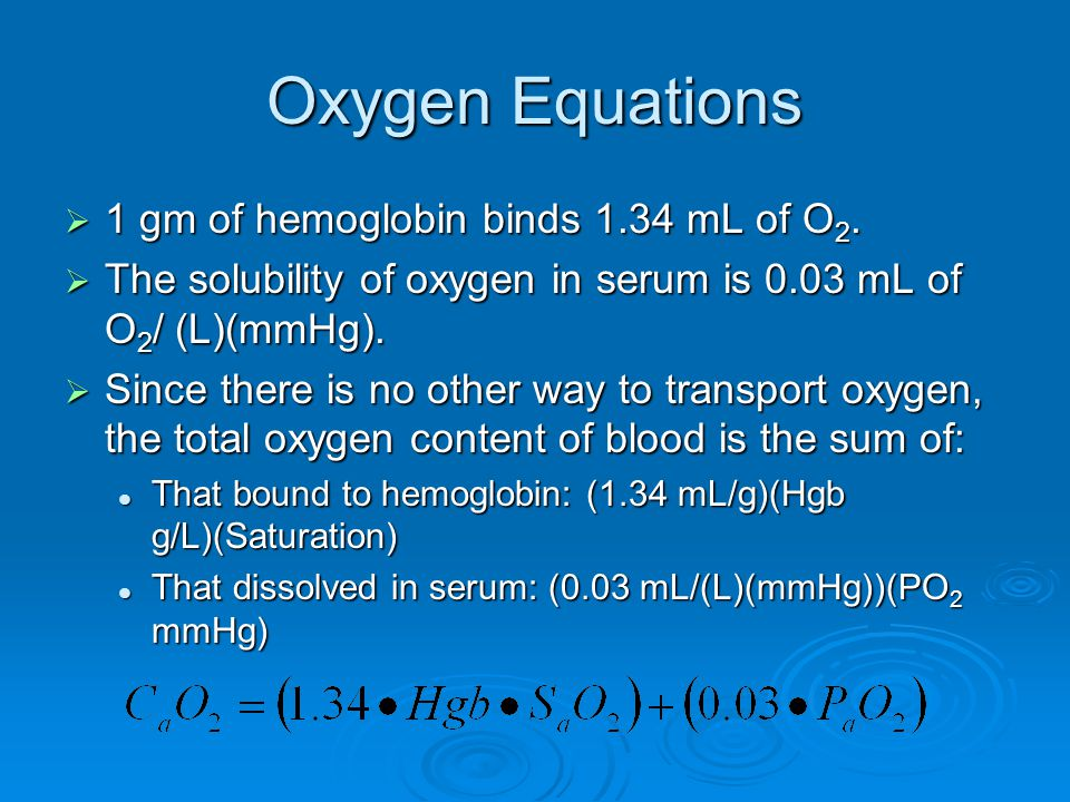 Oxygen Equations  1 gm of hemoglobin binds 1.34 mL of O 2.  The solubility of oxygen in serum is 0.03 mL of O 2 / (L)(mmHg).  Since there is no oth