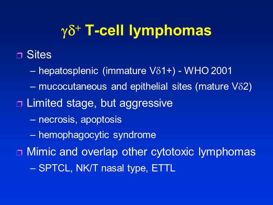   T-cell lymphomas r Sites –hepatosplenic (immature V  1+) - WHO 2001 –mucocutaneous and epithelial sites (mature V  2) r Limited stage, but aggr