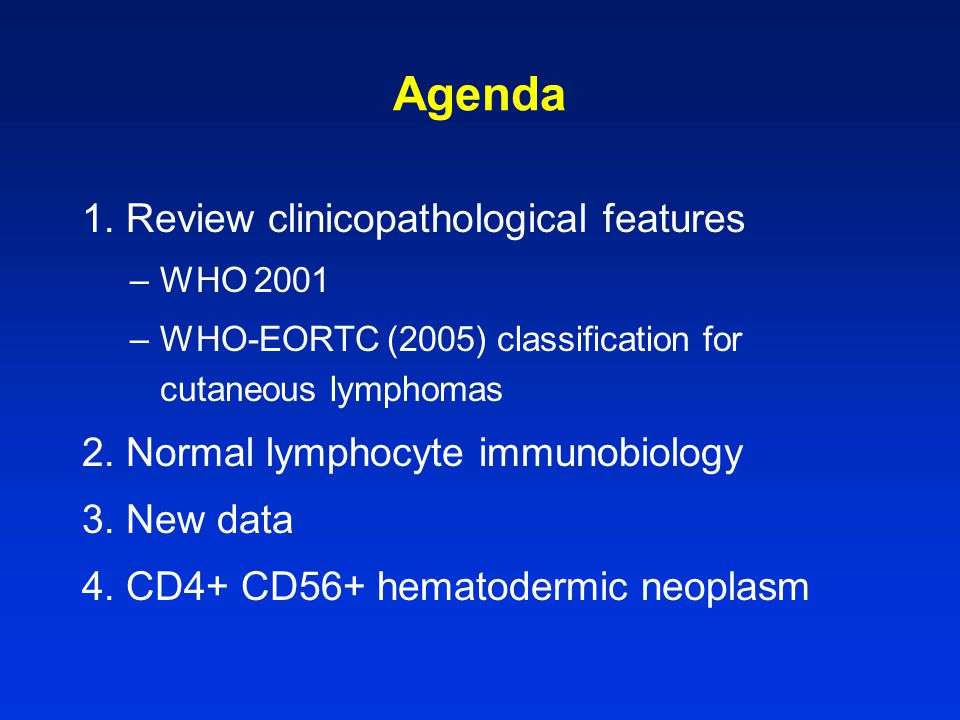 CD4+ CD56+ hematodermic neoplasm (Blastic NK-cell lymphoma) - WHO/EORTC r Leukemic - often at Dx, or develops rapidly r Poor prognosis - median survival 13 mos r Indolent course in some ?predictable –possible favorable factors skin-confined; age <40; TdT+ Rx with leukemia-type regimes induction of remission + allogeneic SCT