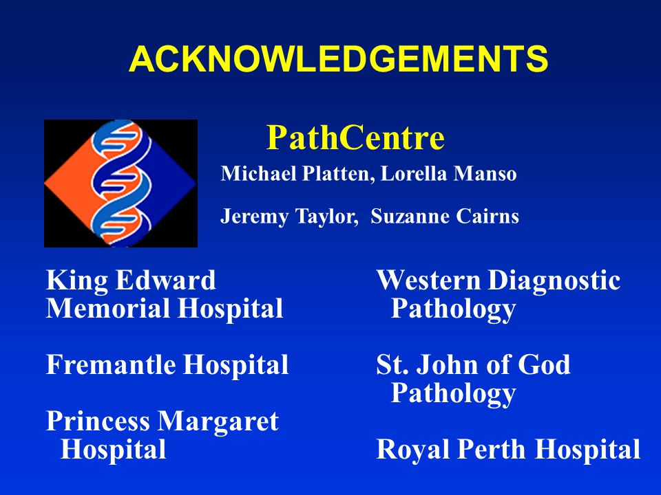 ACKNOWLEDGEMENTS King Edward Memorial Hospital Fremantle Hospital Princess Margaret Hospital Western Diagnostic Pathology St. John of God Pathology Ro