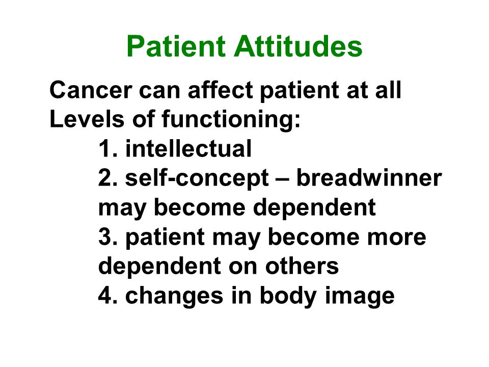 Patient Attitudes Cancer can affect patient at all Levels of functioning: 1.