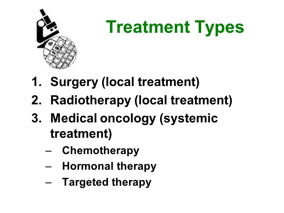 Treatment Types 1.Surgery (local treatment) 2.Radiotherapy (local treatment) 3.Medical oncology (systemic treatment) –Chemotherapy –Hormonal therapy –Targeted therapy