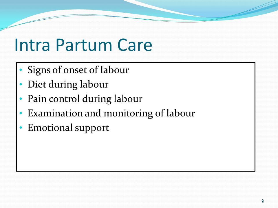 Intra Partum Care Signs of onset of labour Diet during labour Pain control during labour Examination and monitoring of labour Emotional support 9