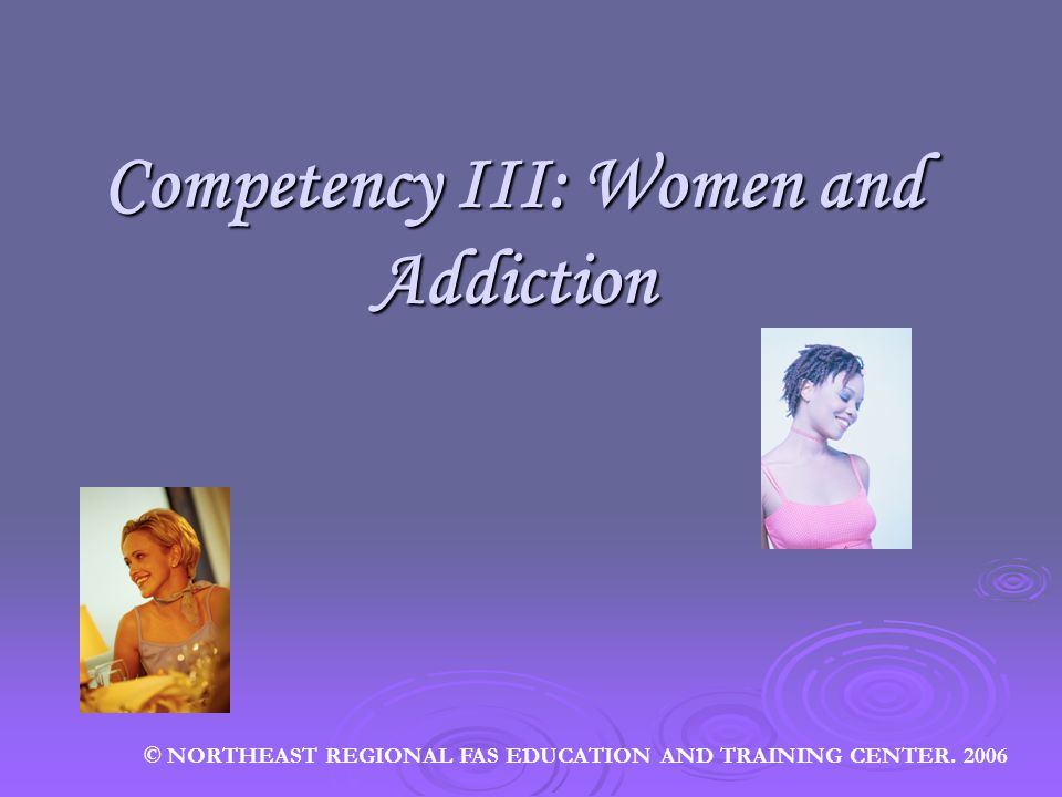 Competency III: Women and Addiction © NORTHEAST REGIONAL FAS EDUCATION AND TRAINING CENTER. 2006