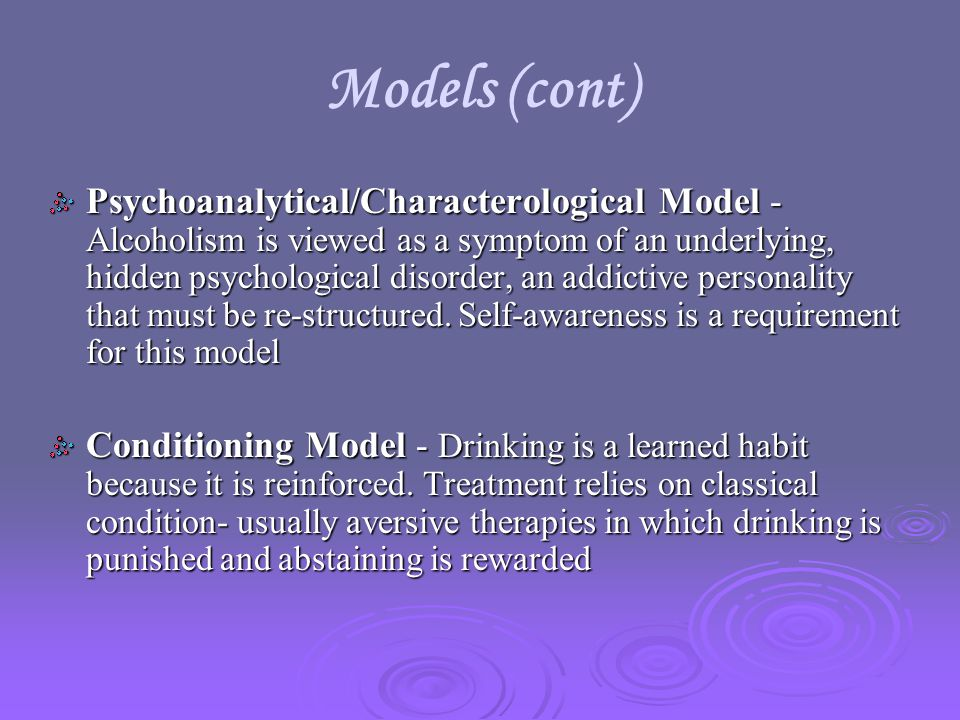 Models (cont) Psychoanalytical/Characterological Model - Alcoholism is viewed as a symptom of an underlying, hidden psychological disorder, an addictive personality that must be re-structured.