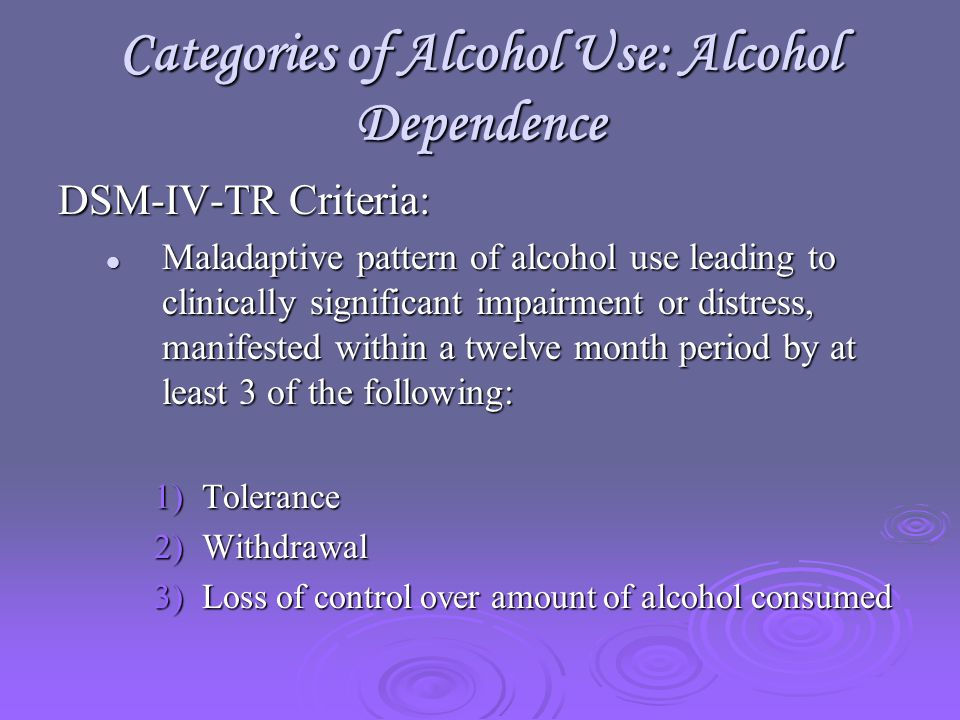 Categories of Alcohol Use: Alcohol Dependence DSM-IV-TR Criteria: Maladaptive pattern of alcohol use leading to clinically significant impairment or distress, manifested within a twelve month period by at least 3 of the following: Maladaptive pattern of alcohol use leading to clinically significant impairment or distress, manifested within a twelve month period by at least 3 of the following: 1)Tolerance 2)Withdrawal 3)Loss of control over amount of alcohol consumed