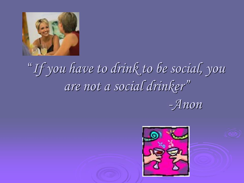 If you have to drink to be social, you are not a social drinker -Anon
