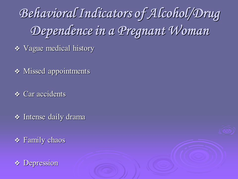 Behavioral Indicators of Alcohol/Drug Dependence in a Pregnant Woman  Vague medical history  Missed appointments  Car accidents  Intense daily drama  Family chaos  Depression