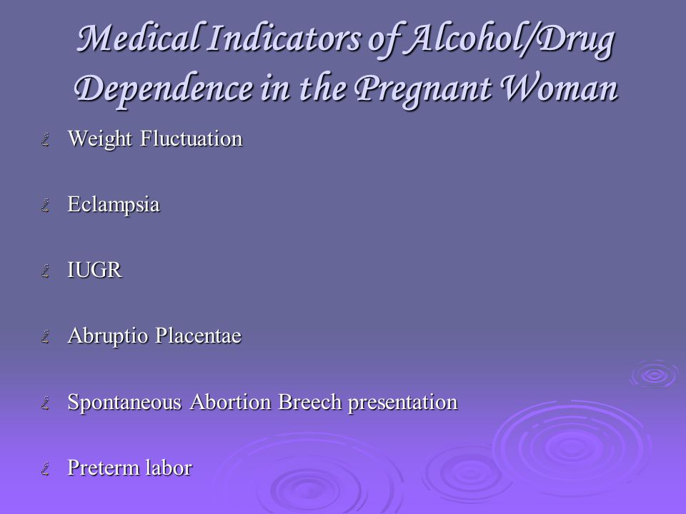 Medical Indicators of Alcohol/Drug Dependence in the Pregnant Woman Weight Fluctuation EclampsiaIUGR Abruptio Placentae Spontaneous Abortion Breech presentation Preterm labor