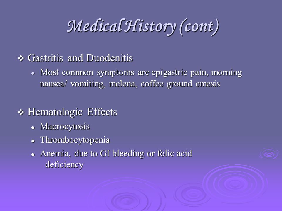 Medical History (cont)  Gastritis and Duodenitis Most common symptoms are epigastric pain, morning nausea/ vomiting, melena, coffee ground emesis Most common symptoms are epigastric pain, morning nausea/ vomiting, melena, coffee ground emesis  Hematologic Effects Macrocytosis Macrocytosis Thrombocytopenia Thrombocytopenia Anemia, due to GI bleeding or folic acid deficiency Anemia, due to GI bleeding or folic acid deficiency