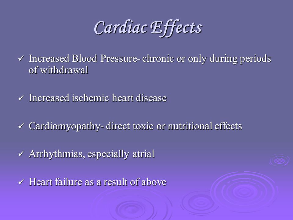 Cardiac Effects Increased Blood Pressure- chronic or only during periods of withdrawal Increased Blood Pressure- chronic or only during periods of withdrawal Increased ischemic heart disease Increased ischemic heart disease Cardiomyopathy- direct toxic or nutritional effects Cardiomyopathy- direct toxic or nutritional effects Arrhythmias, especially atrial Arrhythmias, especially atrial Heart failure as a result of above Heart failure as a result of above