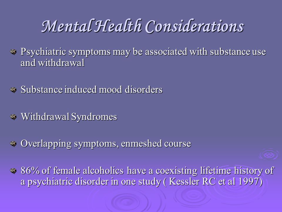Mental Health Considerations Psychiatric symptoms may be associated with substance use and withdrawal Substance induced mood disorders Withdrawal Syndromes Overlapping symptoms, enmeshed course 86% of female alcoholics have a coexisting lifetime history of a psychiatric disorder in one study ( Kessler RC et al 1997)