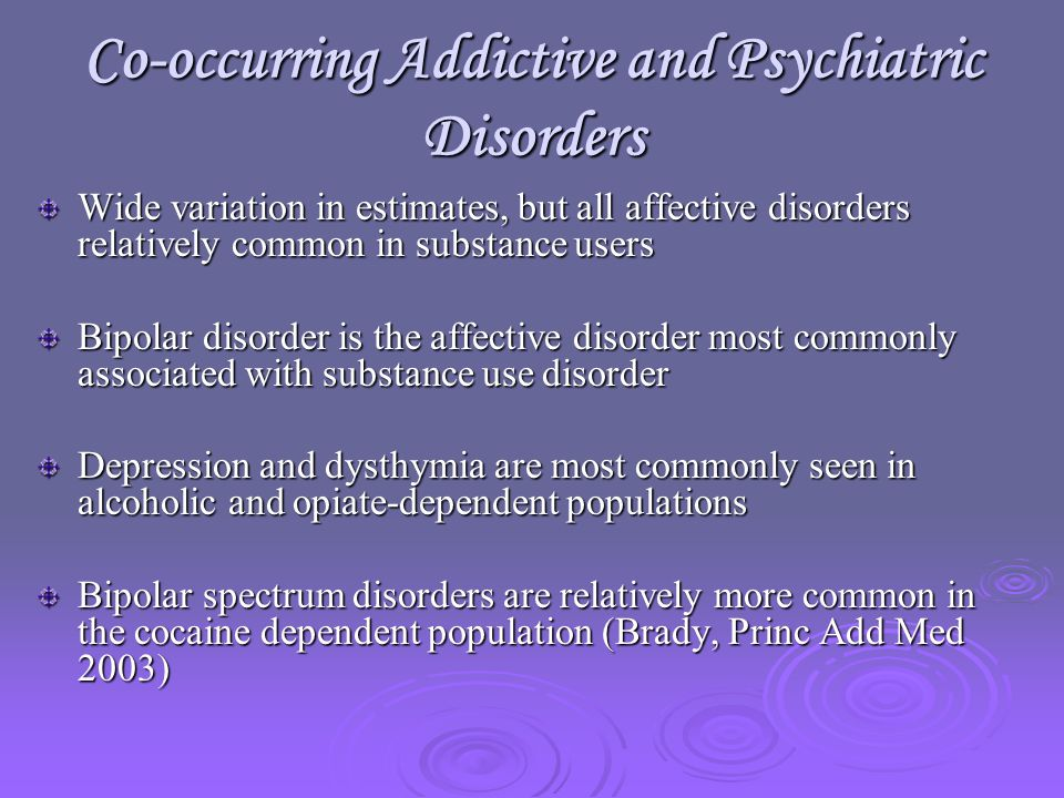 Co-occurring Addictive and Psychiatric Disorders Wide variation in estimates, but all affective disorders relatively common in substance users Bipolar disorder is the affective disorder most commonly associated with substance use disorder Depression and dysthymia are most commonly seen in alcoholic and opiate-dependent populations Bipolar spectrum disorders are relatively more common in the cocaine dependent population (Brady, Princ Add Med 2003)