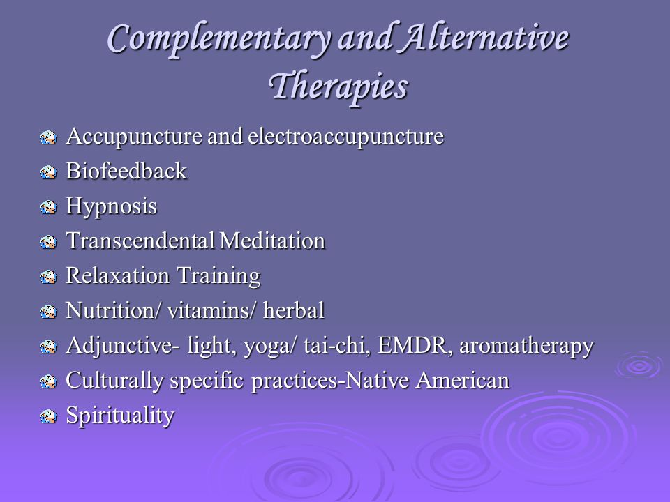 Complementary and Alternative Therapies Accupuncture and electroaccupuncture BiofeedbackHypnosis Transcendental Meditation Relaxation Training Nutrition/ vitamins/ herbal Adjunctive- light, yoga/ tai-chi, EMDR, aromatherapy Culturally specific practices-Native American Spirituality