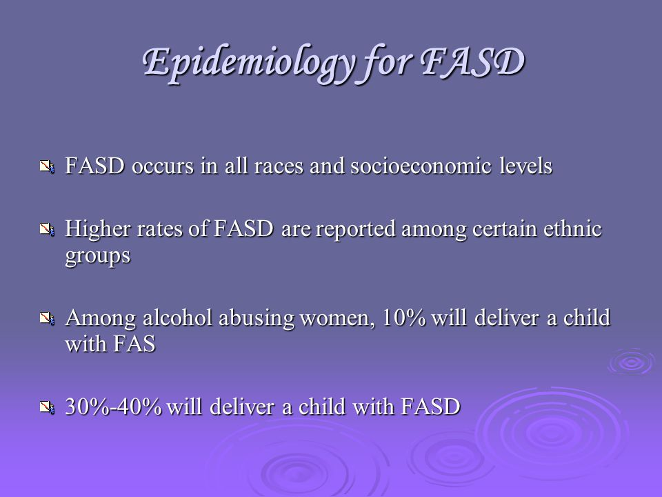 Epidemiology for FASD FASD occurs in all races and socioeconomic levels Higher rates of FASD are reported among certain ethnic groups Among alcohol abusing women, 10% will deliver a child with FAS 30%-40% will deliver a child with FASD