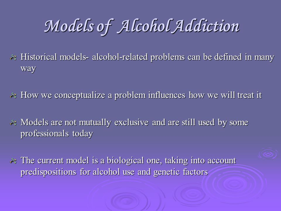 Models of Alcohol Addiction Historical models- alcohol-related problems can be defined in many way How we conceptualize a problem influences how we will treat it Models are not mutually exclusive and are still used by some professionals today The current model is a biological one, taking into account predispositions for alcohol use and genetic factors