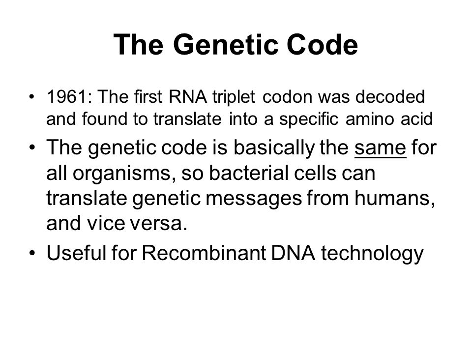 The Genetic Code 1961: The first RNA triplet codon was decoded and found to translate into a specific amino acid The genetic code is basically the same for all organisms, so bacterial cells can translate genetic messages from humans, and vice versa.