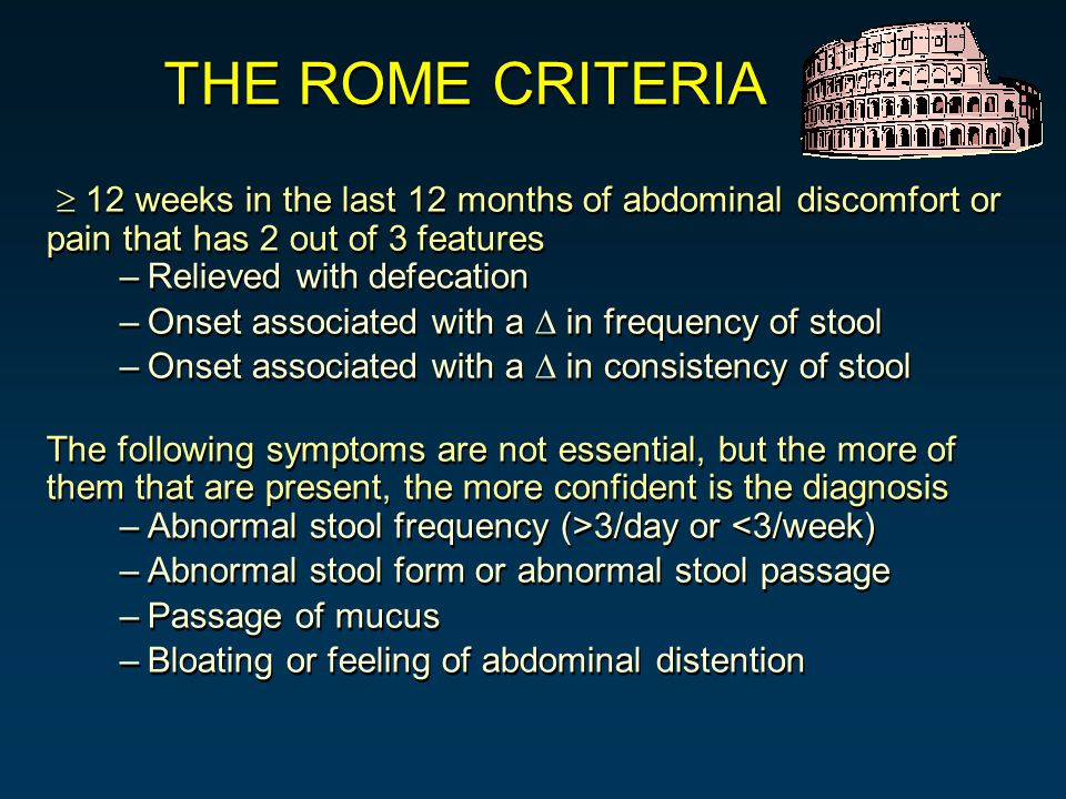  12 weeks in the last 12 months of abdominal discomfort or pain that has 2 out of 3 features –Relieved with defecation –Onset associated with a  in frequency of stool –Onset associated with a  in consistency of stool The following symptoms are not essential, but the more of them that are present, the more confident is the diagnosis –Abnormal stool frequency (>3/day or <3/week) –Abnormal stool form or abnormal stool passage –Passage of mucus –Bloating or feeling of abdominal distention  12 weeks in the last 12 months of abdominal discomfort or pain that has 2 out of 3 features –Relieved with defecation –Onset associated with a  in frequency of stool –Onset associated with a  in consistency of stool The following symptoms are not essential, but the more of them that are present, the more confident is the diagnosis –Abnormal stool frequency (>3/day or <3/week) –Abnormal stool form or abnormal stool passage –Passage of mucus –Bloating or feeling of abdominal distention THE ROME CRITERIA