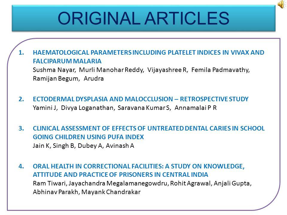 ORIGINAL ARTICLES 1.HAEMATOLOGICAL PARAMETERS INCLUDING PLATELET INDICES IN VIVAX AND FALCIPARUM MALARIA Sushma Nayar, Murli Manohar Reddy, Vijayashree R, Femila Padmavathy, Ramijan Begum, Arudra 2.ECTODERMAL DYSPLASIA AND MALOCCLUSION – RETROSPECTIVE STUDY Yamini J, Divya Loganathan, Saravana Kumar S, Annamalai P R 3.CLINICAL ASSESSMENT OF EFFECTS OF UNTREATED DENTAL CARIES IN SCHOOL GOING CHILDREN USING PUFA INDEX Jain K, Singh B, Dubey A, Avinash A 4.ORAL HEALTH IN CORRECTIONAL FACILITIES: A STUDY ON KNOWLEDGE, ATTITUDE AND PRACTICE OF PRISONERS IN CENTRAL INDIA Ram Tiwari, Jayachandra Megalamanegowdru, Rohit Agrawal, Anjali Gupta, Abhinav Parakh, Mayank Chandrakar