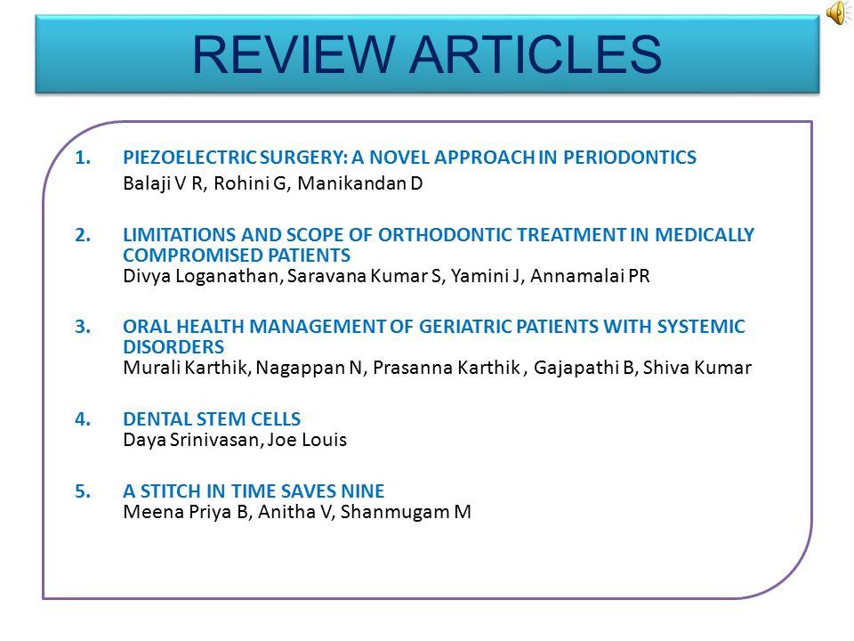 1.PIEZOELECTRIC SURGERY: A NOVEL APPROACH IN PERIODONTICS Balaji V R, Rohini G, Manikandan D 2.LIMITATIONS AND SCOPE OF ORTHODONTIC TREATMENT IN MEDICALLY COMPROMISED PATIENTS Divya Loganathan, Saravana Kumar S, Yamini J, Annamalai PR 3.ORAL HEALTH MANAGEMENT OF GERIATRIC PATIENTS WITH SYSTEMIC DISORDERS Murali Karthik, Nagappan N, Prasanna Karthik, Gajapathi B, Shiva Kumar 4.DENTAL STEM CELLS Daya Srinivasan, Joe Louis 5.A STITCH IN TIME SAVES NINE Meena Priya B, Anitha V, Shanmugam M REVIEW ARTICLES