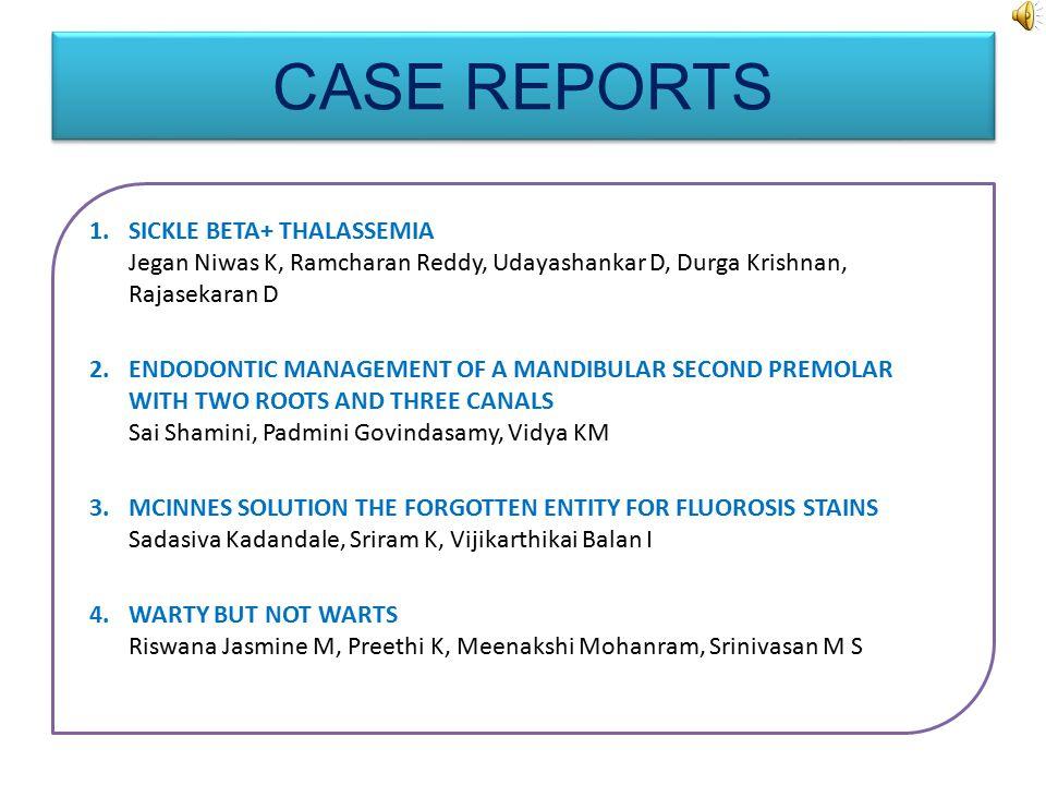 CASE REPORTS 1.SICKLE BETA+ THALASSEMIA Jegan Niwas K, Ramcharan Reddy, Udayashankar D, Durga Krishnan, Rajasekaran D 2.ENDODONTIC MANAGEMENT OF A MANDIBULAR SECOND PREMOLAR WITH TWO ROOTS AND THREE CANALS Sai Shamini, Padmini Govindasamy, Vidya KM 3.MCINNES SOLUTION THE FORGOTTEN ENTITY FOR FLUOROSIS STAINS Sadasiva Kadandale, Sriram K, Vijikarthikai Balan I 4.WARTY BUT NOT WARTS Riswana Jasmine M, Preethi K, Meenakshi Mohanram, Srinivasan M S