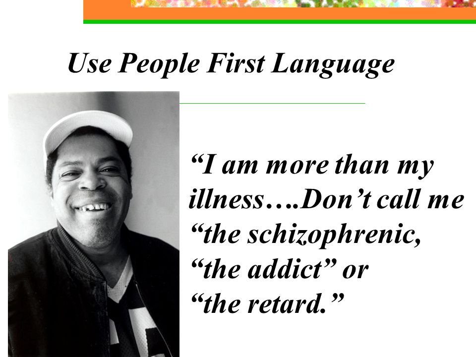 Use People First Language I am more than my illness….Don't call me the schizophrenic, the addict or the retard.