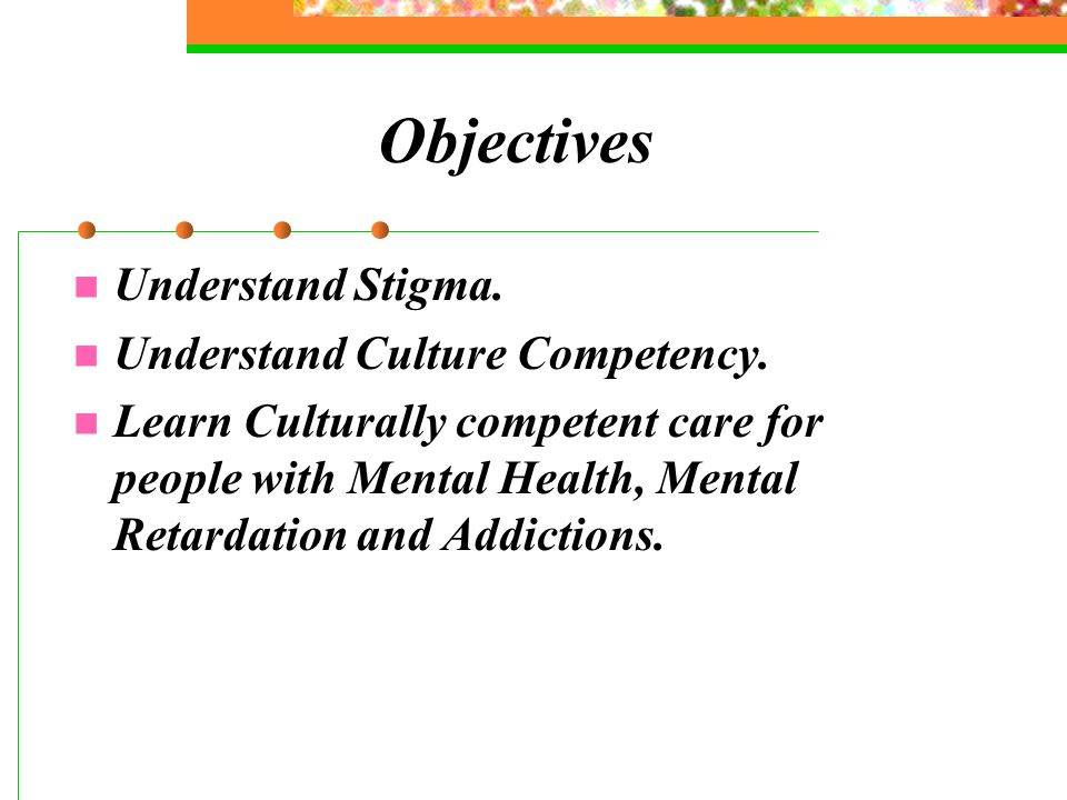 Objectives Understand Stigma. Understand Culture Competency.