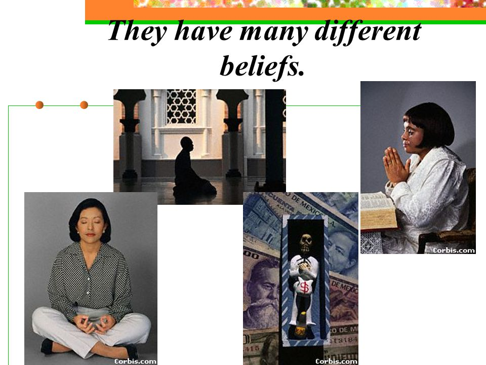 They have many different beliefs.