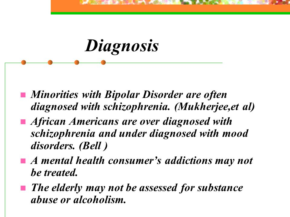 Diagnosis Minorities with Bipolar Disorder are often diagnosed with schizophrenia.