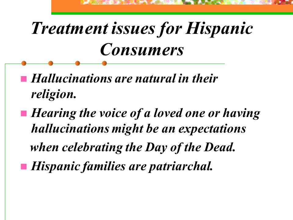 Treatment issues for Hispanic Consumers Hallucinations are natural in their religion.