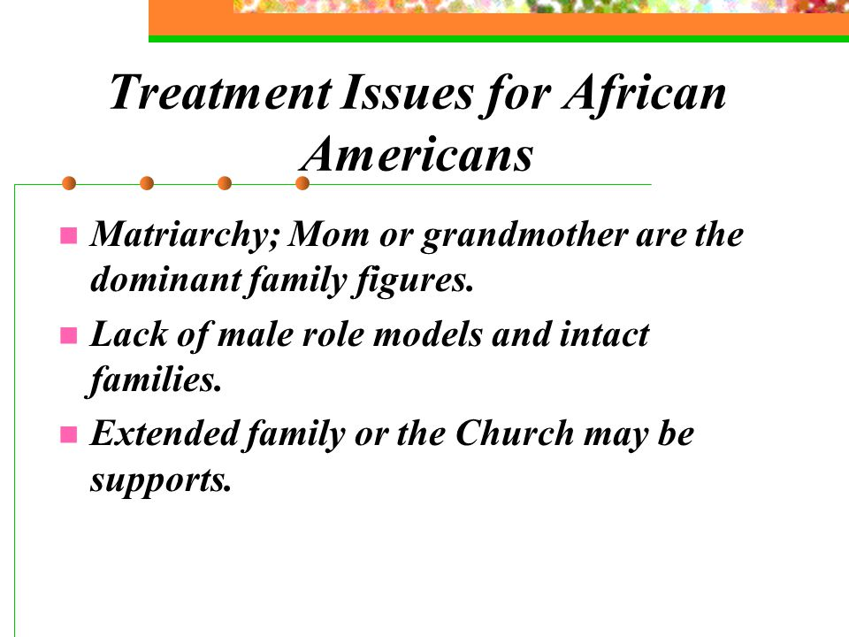 Treatment Issues for African Americans Matriarchy; Mom or grandmother are the dominant family figures.