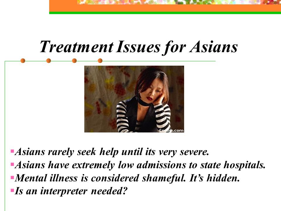 Treatment Issues for Asians  Asians rarely seek help until its very severe.