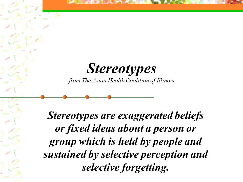 Stereotypes from The Asian Health Coalition of Illinois Stereotypes are exaggerated beliefs or fixed ideas about a person or group which is held by people and sustained by selective perception and selective forgetting.