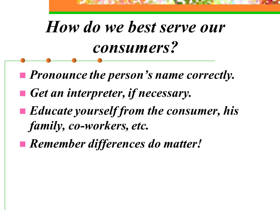 How do we best serve our consumers. Pronounce the person's name correctly.