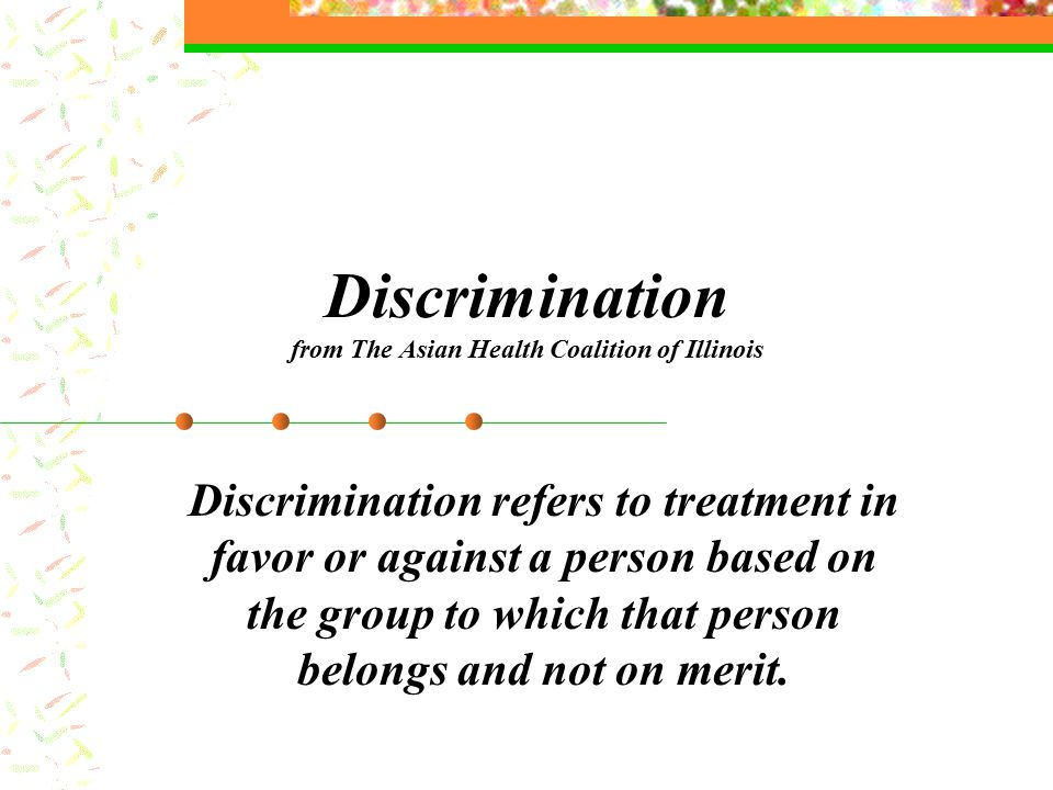 Discrimination from The Asian Health Coalition of Illinois Discrimination refers to treatment in favor or against a person based on the group to which that person belongs and not on merit.