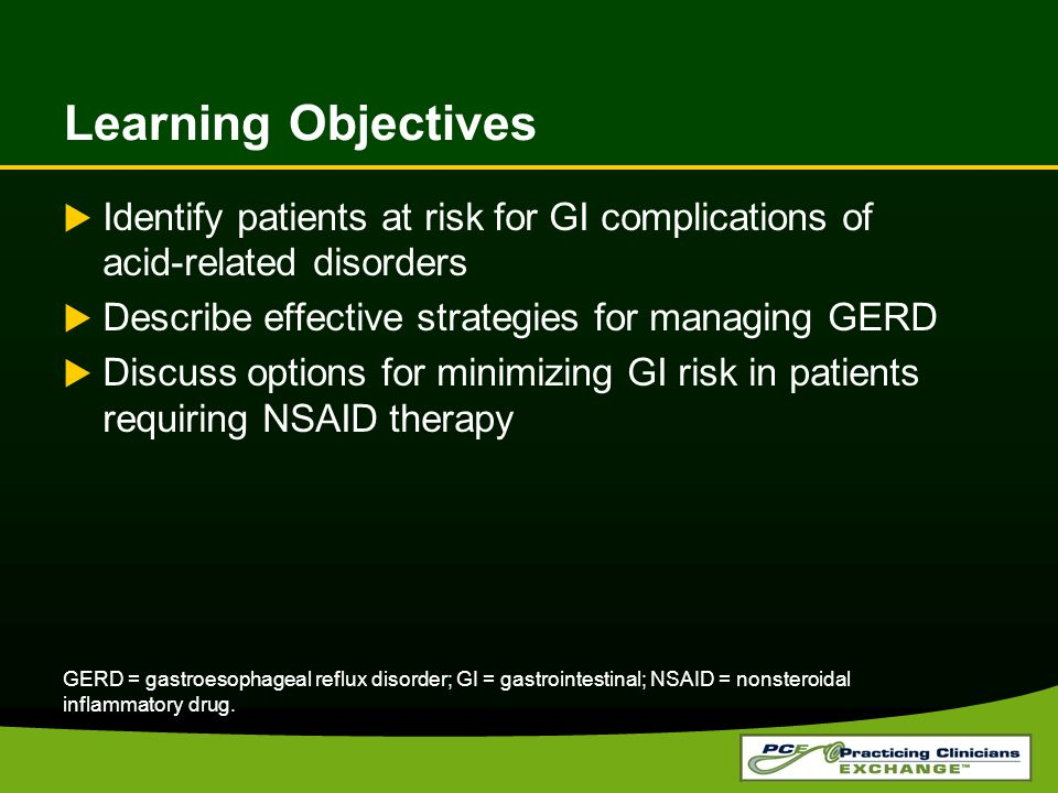 Learning Objectives  Identify patients at risk for GI complications of acid-related disorders  Describe effective strategies for managing GERD  Discuss options for minimizing GI risk in patients requiring NSAID therapy GERD = gastroesophageal reflux disorder; GI = gastrointestinal; NSAID = nonsteroidal inflammatory drug.