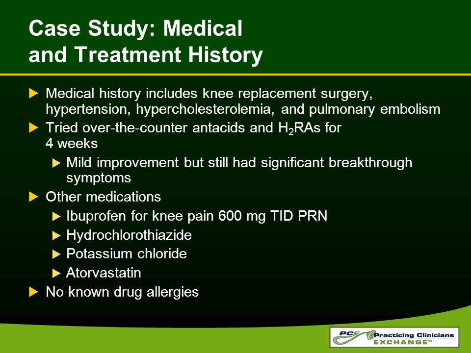 Case Study: Medical and Treatment History  Medical history includes knee replacement surgery, hypertension, hypercholesterolemia, and pulmonary embolism  Tried over-the-counter antacids and H 2 RAs for 4 weeks  Mild improvement but still had significant breakthrough symptoms  Other medications  Ibuprofen for knee pain 600 mg TID PRN  Hydrochlorothiazide  Potassium chloride  Atorvastatin  No known drug allergies