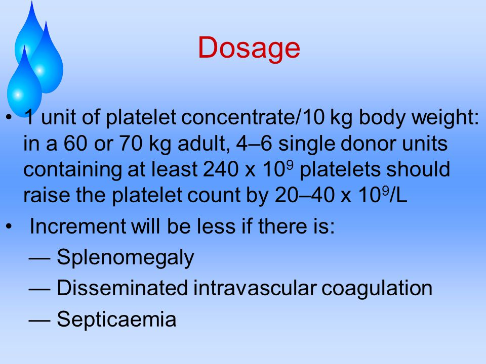 Dosage 1 unit of platelet concentrate/10 kg body weight: in a 60 or 70 kg adult, 4–6 single donor units containing at least 240 x 10 9 platelets should raise the platelet count by 20–40 x 10 9 /L Increment will be less if there is: — Splenomegaly — Disseminated intravascular coagulation — Septicaemia