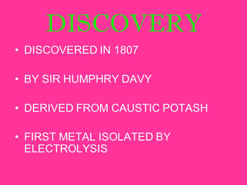 DISCOVERY DISCOVERED IN 1807 BY SIR HUMPHRY DAVY DERIVED FROM CAUSTIC POTASH FIRST METAL ISOLATED BY ELECTROLYSIS